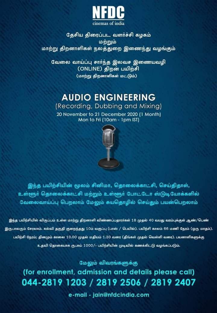 NFDC  cinemas of india  தேசிய திரைப்பட வளர்ச்சி கழகம்  மற்றும் மாற்று திறனாளிகள் நலத்துறை இணைந்து வழங்கும்  வேலை வாய்ப்பு சார்ந்த இலவச இணையவழி  ( ONLINE ) திறன் பயிற்சி ( மாற்று திறனாளிகள் மட்டும் )  AUDIO ENGINEERING ( Recording , Dubbing and Mixing ) 20 November to 21 December 2020 ( 1 Month )  Mon to Fri ( 10 am-1pm IST )  இந்த பயிற்சியின் மூலம் சினிமா , தொலைக்காட்சி , செய்திதாள் , உள்ளூர் தொலைக்காட்சி மற்றும் உள்ளூர் போட்டோ ஸ்டுடியோக்களில் வேலைவாய்ப்பு பெறலாம் மேலும் சுயதொழில் செய்தும் பயன்பெறலாம்  இந்த பயிற்சியில் விருப்பம் உள்ள மாற்று திறனாளி விண்ணப்பதாரர்கள் 18 முதல் 40 வயது வரம்புக்குள் ஆண் / பெண் இருபாலரும் சேரலாம் . கல்வி தகுதி குறைந்தது 10 ம் வகுப்பு ( பாஸ் / பெயில் ) . பயிற்சி காலம் 66 மணி நேரம் ( ஒரு மாதம் ) . பயிற்சி நேரம் ; தினமும் காலை 10.00 முதல் மதியம் 1.30 வரை ( திங்கள் முதல் வெள்ளி வரை ) . பயனாளிகளுக்கு  உதவி தொகையாக ரூபாய் 1000 / - பயிற்சியின் முடிவில் கணக்கிட்டு வழங்கப்படும் .  மேலும் விவரங்களுக்கு ( ( for enrollment , admission and details please call ) 044-2819 1203 / 2819 2506 / 2819 2407  e - mail - jain@nfdcindia.com