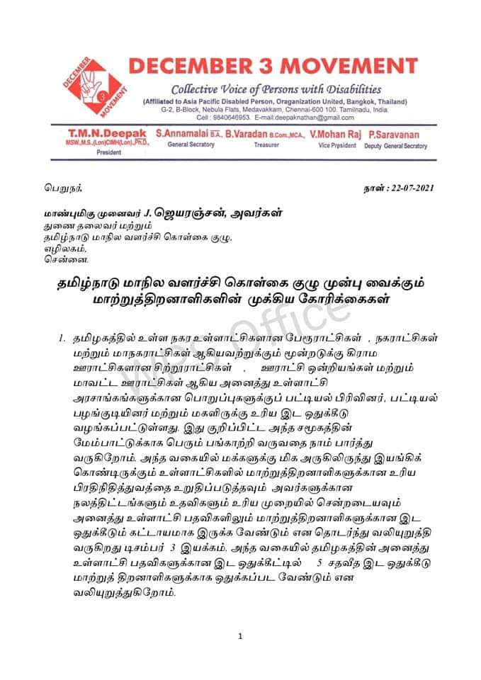 DECEMBER DECEMBER 3 MOVEMENT Collective Voice of Persons with Disabilities ( Affiliated to Asia Pactile Disabled Person , Craganization United , Bangkok , Thailand ) G - 2 , B - Block , Nebuks Flats , Metavattam , Chentai - 600 100. Tamilnadu , India , Call : 9540540953 E - mail deepalnathanapriail.com T.M.N.Deepak S.Annamalai ar , B.Varadan a.com MEAL , V.Mohan Ra ] P.Saravanan MSM MS . Lancai ) 13 , General Sectatory Treasurer Vice Prpaident Deputy General Secretary President MOVEMENT பெறுநர் , நாள் : 22-07-2021 மாண்புமிகு முனைவர் ப.ஜெயரஞ்சன் , அவர்கள் துணை தலைவர் மற்றும் தமிழ்நாடு மாநில வளர்ச்சி கொள்கை குழு , எழிலகம் , சென்னை தமிழ்நாடு மாநில வளர்ச்சி கொள்கை குழு முன்பு வைக்கும் மாற்றுத்திறனாளிகளின் முக்கிய கோரிக்கைகள் 1. தமிழகத்தில் உள்ள நகர உள்ளாட்சிகளான பேரூராட்சிகள் , நகராட்சிகள் மற்றும் மாநகராட்சிகள் ஆகியவற்றுக்கும் மூன்றடுக்கு கிராம ஊராட்சிகளான சிற்றூராட்சிகள் - ஊராட்சி ஒன்றியங்கள் மற்றும் மாவட்ட ஊராட்சிகள் ஆகிய அனைத்து உள்ளாட்சி அரசாங்கங்களுக்கான பொறுப்புகளுக்குப் பட்டியல் பிரிவினர் . பட்டியல் பழங்குடியினர் மற்றும் மகளிருக்கு உரிய இட ஒதுக்கீடு வழங்கப்பட்டுள்ளது . இது குறிப்பிட்ட அந்த சமூகத்தின் மேம்பாட்டுக்காக பெரும் பங்காற்றி வருவதை நாம் பார்த்து வருகிறோம் . அந்த வகையில் மக்களுக்கு மிக அருகிலிருந்து இயங்கிக் கொண்டிருக்கும் உள்ளாட்சிகளில் மாற்றுத்திறனாளிகளுக்கான உரிய பிரதிநிதித்துவத்தை உறுதிப்படுத்தவும் அவர்களுக்கான நலத்திட்டங்களும் உதவிகளும் உரிய முறையில் சென்றடையவும் அனைத்து உள்ளாட்சி பதவிகளிலும் மாற்றுத்திறனாளிகளுக்கான இட ஒதுக்கீடும் கட்டாயமாக இருக்க வேண்டும் என தொடர்ந்து வலியுறுத்தி வருகிறது டிசம்பர் 3 இயக்கம் . அந்த வகையில் தமிழகத்தின் அனைத்து உள்ளாட்சி பதவிகளுக்கான இட ஒதுக்கீட்டில் 5 சதவீத இட ஒதுக்கீடு மாற்றுத் திறனாளிகளுக்காக ஒதுக்கப்பட வேண்டும் என வலியுறுத்துகிறோம் .